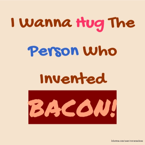 I Wanna Hug The Person Who Invented BACON!