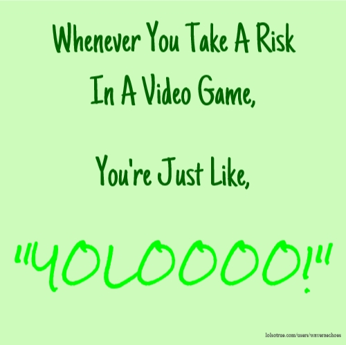 "Whenever You Take A Risk In A Video Game, You're Just Like, ""YOLOOOO!"""