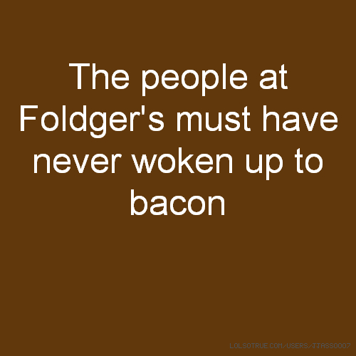 The people at Foldger's must have never woken up to bacon