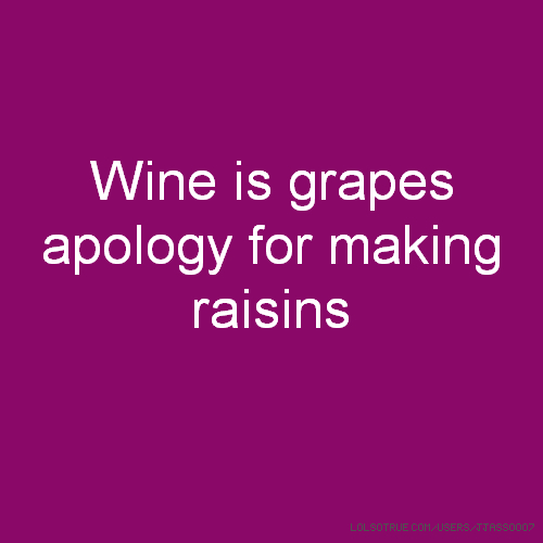 Wine is grapes apology for making raisins