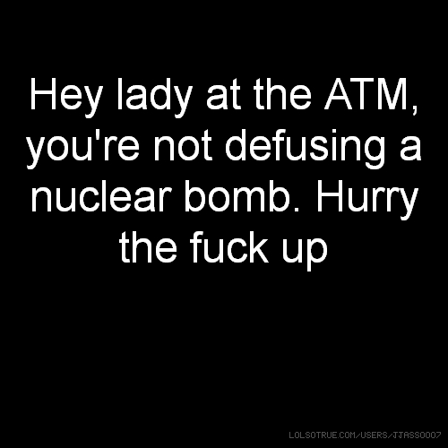 Hey lady at the ATM, you're not defusing a nuclear bomb. Hurry the fuck up
