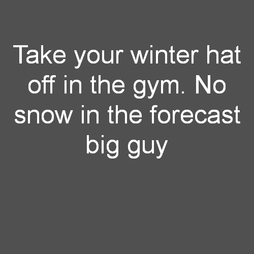 Take your winter hat off in the gym. No snow in the forecast big guy