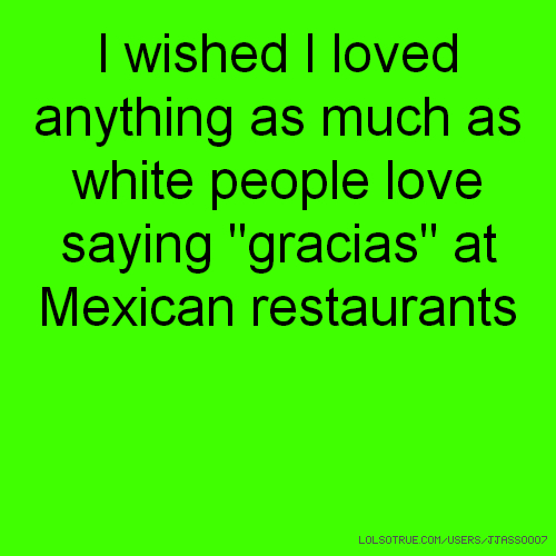 "I wished I loved anything as much as white people love saying ""gracias"" at Mexican restaurants"