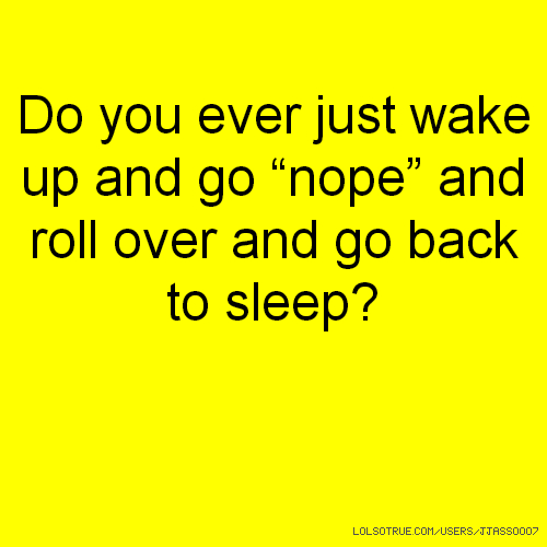 "Do you ever just wake up and go ""nope"" and roll over and go back to sleep?"