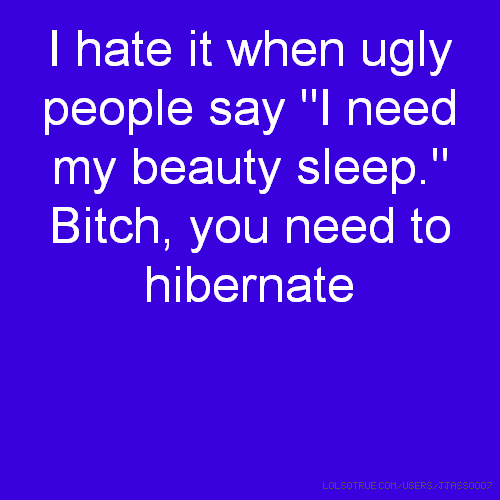 "I hate it when ugly people say ""I need my beauty sleep."" Bitch, you need to hibernate"