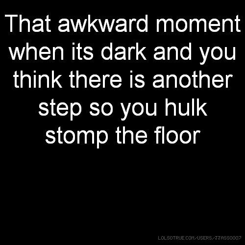 That awkward moment when its dark and you think there is another step so you hulk stomp the floor
