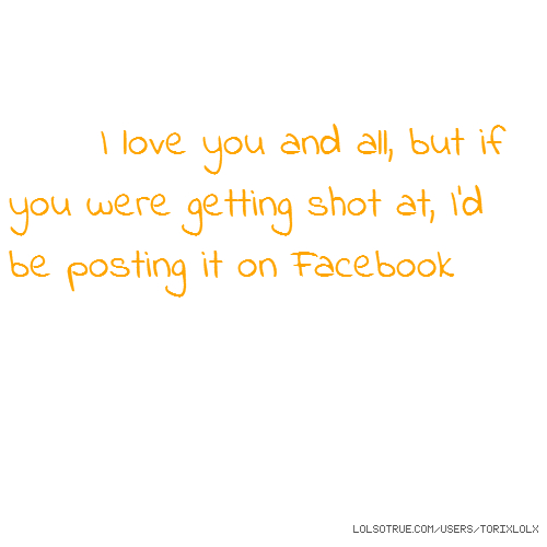 I love you and all, but if you were getting shot at, I'd be posting it on Facebook