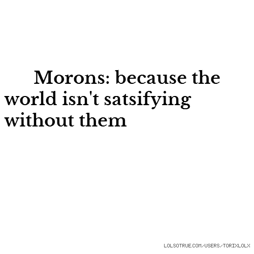 Morons: because the world isn't satsifying without them