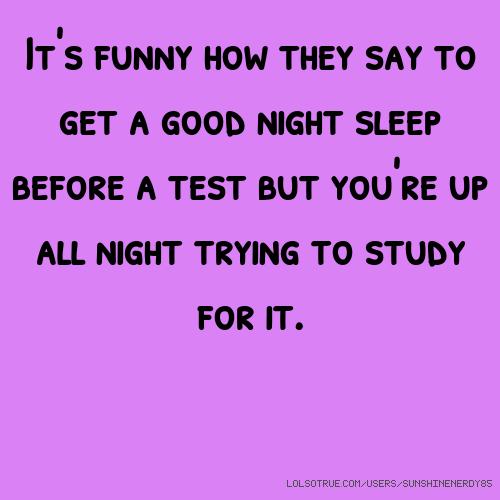 It's funny how they say to get a good night sleep before a test but you're up all night trying to study for it.