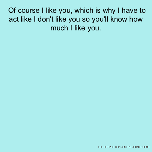 Of course I like you, which is why I have to act like I don't like you so you'll know how much I like you.