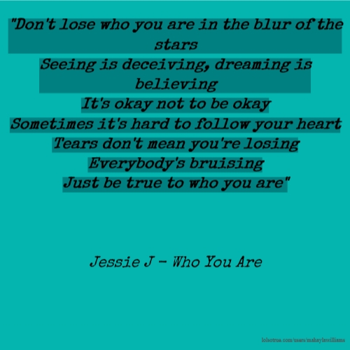 """Don't lose who you are in the blur of the stars Seeing is deceiving, dreaming is believing It's okay not to be okay Sometimes it's hard to follow your heart Tears don't mean you're losing Everybody's bruising Just be true to who you are"" Jessie J - Who You Are"