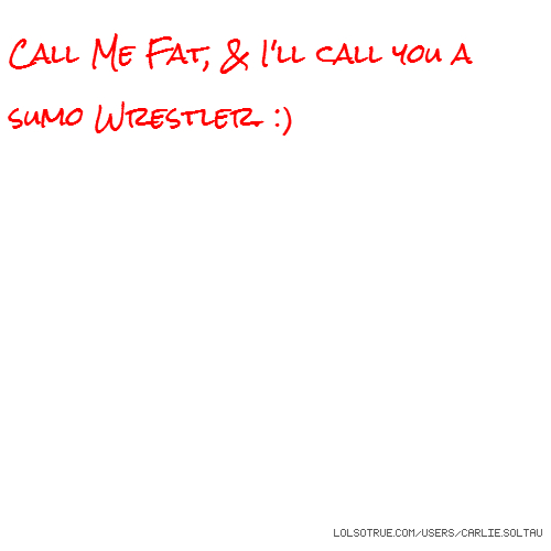 Call Me Fat, & I'll call you a sumo Wrestler. :)
