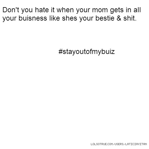 Don't you hate it when your mom gets in all your buisness like shes your bestie & shit. #stayoutofmybuiz