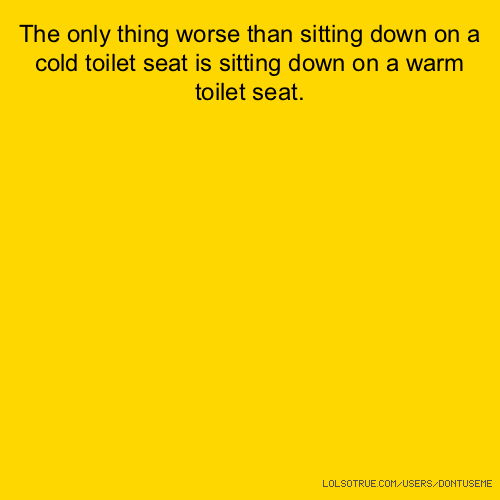 The only thing worse than sitting down on a cold toilet seat is sitting down on a warm toilet seat.