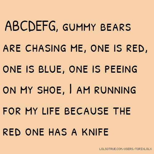 ABCDEFG, gummy bears are chasing me, one is red, one is blue, one is peeing on my shoe, I am running for my life because the red one has a knife