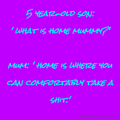 5 year-old son: ' what is home mummy?' mum: ' home is where you can comfortably take a shit.'