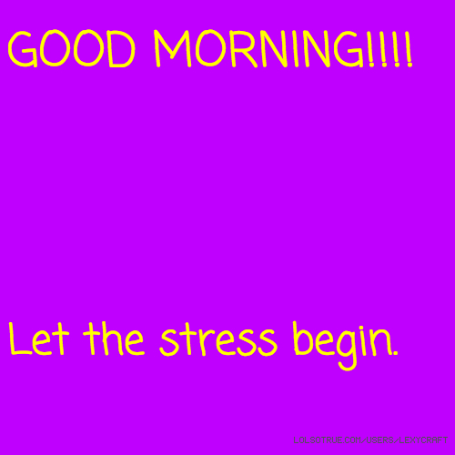 GOOD MORNING!!!! Let the stress begin.