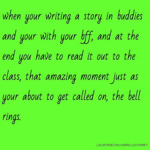 when your writing a story in buddies and your with your bff, and at the end you have to read it out to the class, that amazing moment just as your about to get called on, the bell rings.