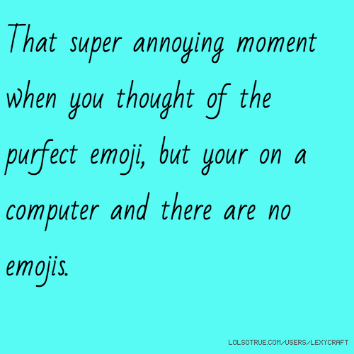 That super annoying moment when you thought of the purfect emoji, but your on a computer and there are no emojis.
