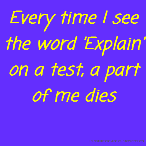 Every time I see the word 'Explain' on a test, a part of me dies