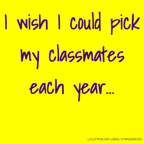 I wish I could pick my classmates each year...