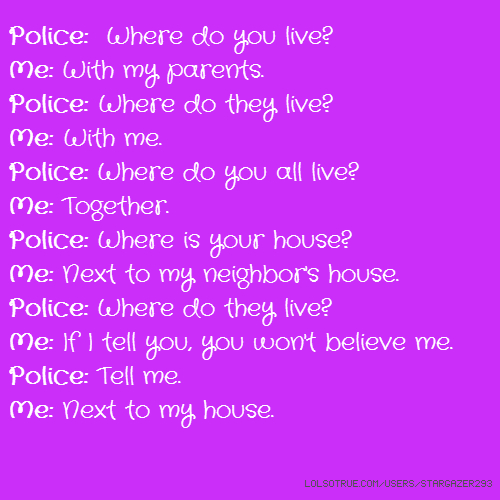 Police: Where do you live? Me: With my parents. Police: Where do they live? Me: With me. Police: Where do you all live? Me: Together. Police: Where is your house? Me: Next to my neighbor's house. Police: Where do they live? Me: If I tell you, you won't believe me. Police: Tell me. Me: Next to my house.
