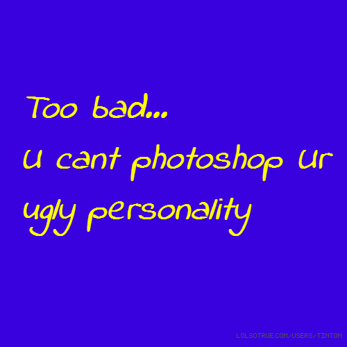Too bad... U cant photoshop Ur ugly personality