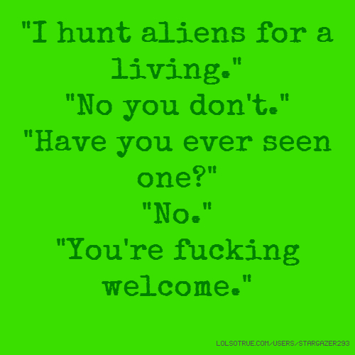 """I hunt aliens for a living."" ""No you don't."" ""Have you ever seen one?"" ""No."" ""You're fucking welcome."""