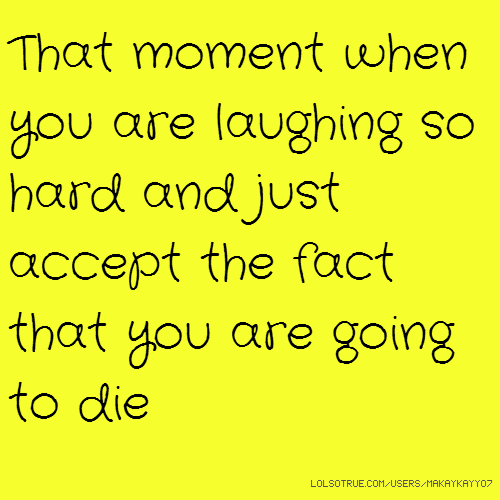 That moment when you are laughing so hard and just accept the fact that you are going to die