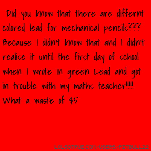Did you know that there are differnt colored lead for mechanical pencils??? Because I didn't know that and I didn't realise it until the first day of school when I wrote in green Lead and got in trouble with my maths teacher!!!!! What a waste of $5