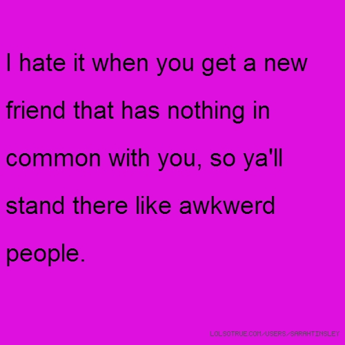 I hate it when you get a new friend that has nothing in common with you, so ya'll stand there like awkwerd people.