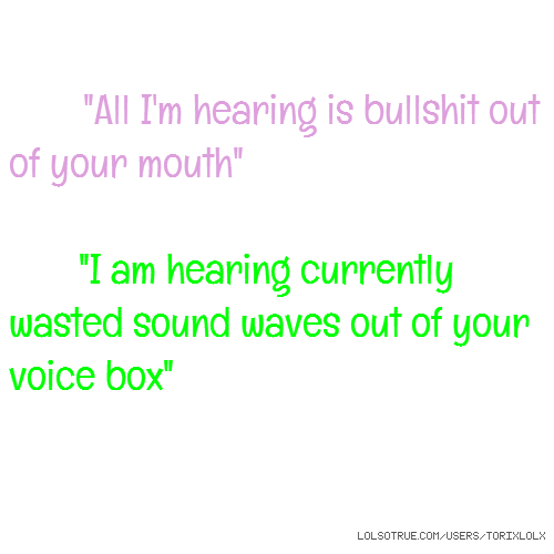 """All I'm hearing is bullshit out of your mouth"" ""I am hearing currently wasted sound waves out of your voice box"""