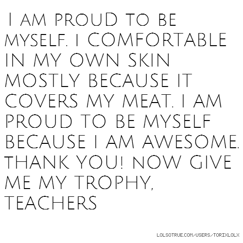 I am prouD to be myself. i COMFORTABLE IN MY OWN SKIN MOSTLY BECAUSE IT COVERS MY MEAT. I AM PROUD TO BE MYSELF BECAUSE I AM AWESOME. tHANK YOU! nOW GIVE ME MY TROPHY, TEACHERS