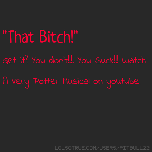 """That Bitch!"" Get it? You don't!!!! You Suck!!! Watch A Very Potter Musical on youtube"