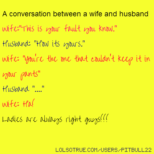 "A conversation between a wife and husband Wife:""This is your fault you know."" Husband: ""How its yours."" Wife: ""You're the one that couldn't keep it in your pants"" Husband ""...."" Wife: Ha! Ladies are always right guys!!!"