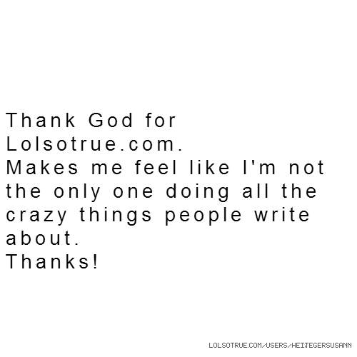 Thank God for Lolsotrue.com. Makes me feel like I'm not the only one doing all the crazy things people write about. Thanks!