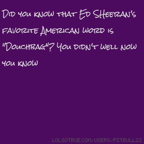 "Did you know that Ed SHeeran's favorite American word is ""Douchbag""? You didn't well now you know"