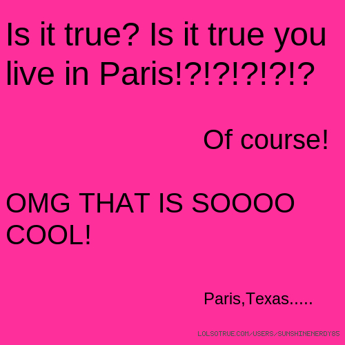 Is it true? Is it true you live in Paris!?!?!?!?!? Of course! OMG THAT IS SOOOO COOL! Paris,Texas.....