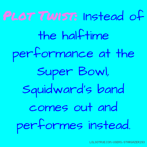 Plot Twist: Instead of the halftime performance at the Super Bowl, Squidward's band comes out and performes instead.