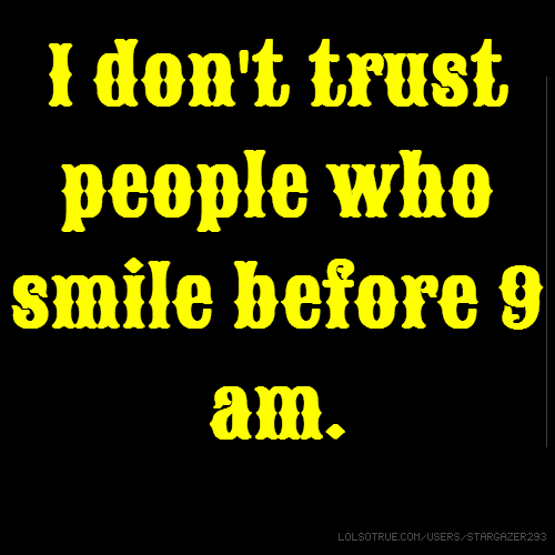 I don't trust people who smile before 9 am.