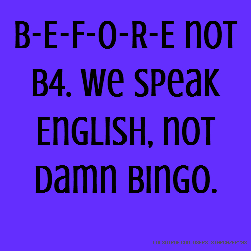 B-E-F-O-R-E not b4. We speak English, not damn bingo.