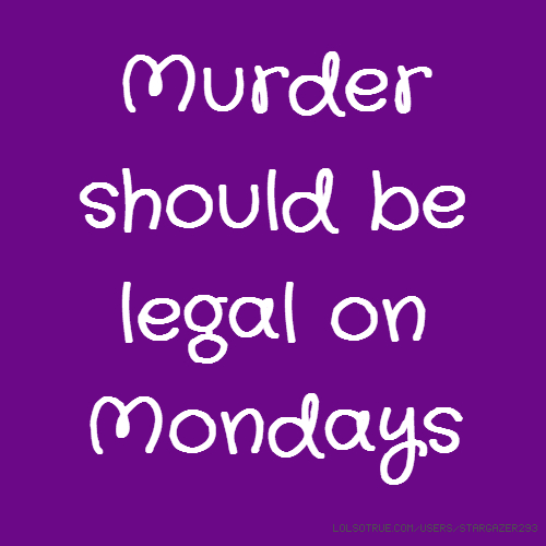 Murder should be legal on Mondays