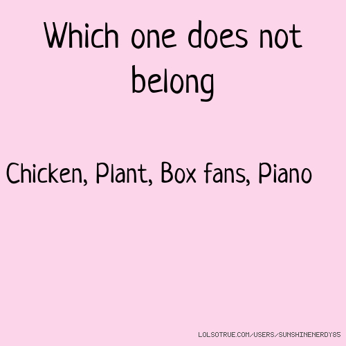 Which one does not belong Chicken, Plant, Box fans, Piano