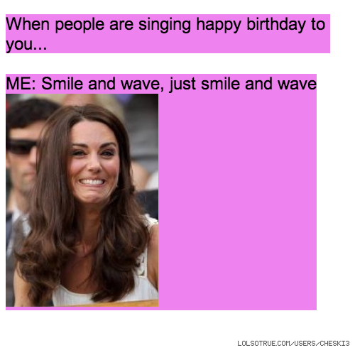 When people are singing happy birthday to you... ME: Smile and wave, just smile and wave