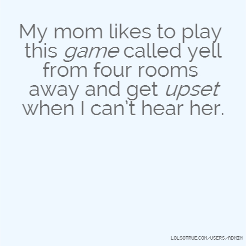 My mom likes to play this game called yell from four rooms away and get upset when I can't hear her.