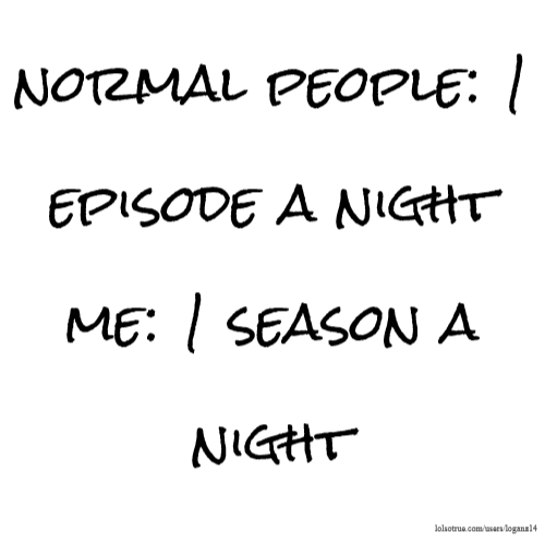 normal people: 1 episode a night me: 1 season a night