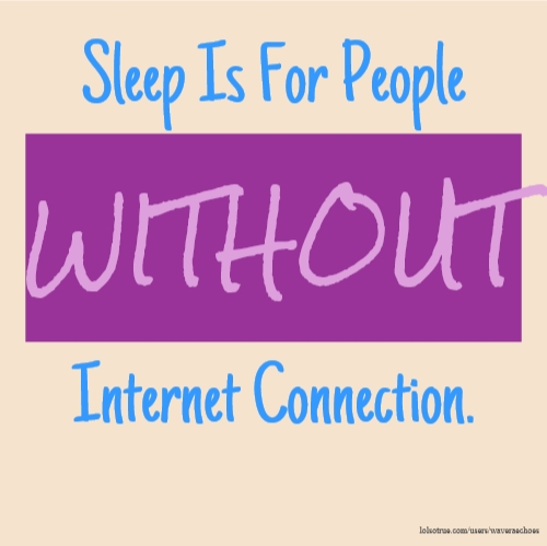Sleep Is For People WITHOUT Internet Connection.
