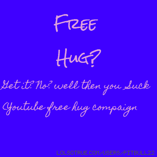 Free Hug? Get it? No? well then you Suck (Youtube free hug compaign