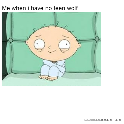 Me when i have no teen wolf...