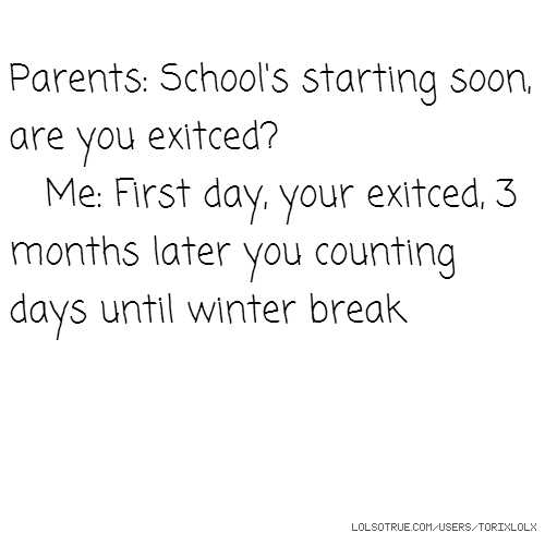 Parents: School's starting soon, are you exitced? Me: First day, your exitced, 3 months later you counting days until winter break